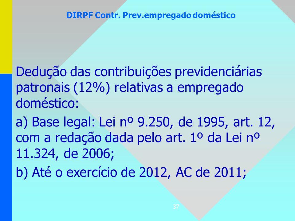 37 DIRPF Contr. Prev.empregado doméstico Dedução das contribuições previdenciárias patronais (12%) relativas a empregado doméstico: a) Base legal: Lei