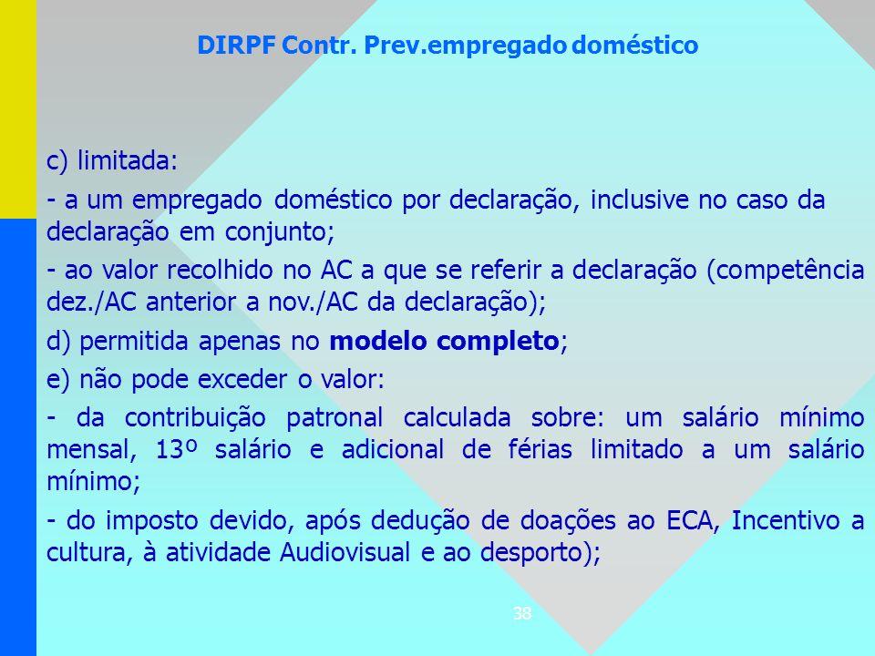 38 DIRPF Contr. Prev.empregado doméstico c) limitada: - a um empregado doméstico por declaração, inclusive no caso da declaração em conjunto; - ao val