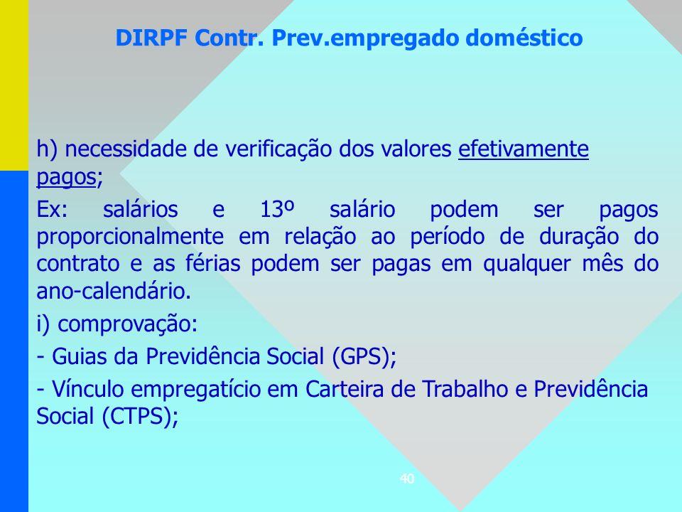 40 DIRPF Contr. Prev.empregado doméstico h) necessidade de verificação dos valores efetivamente pagos; Ex: salários e 13º salário podem ser pagos prop