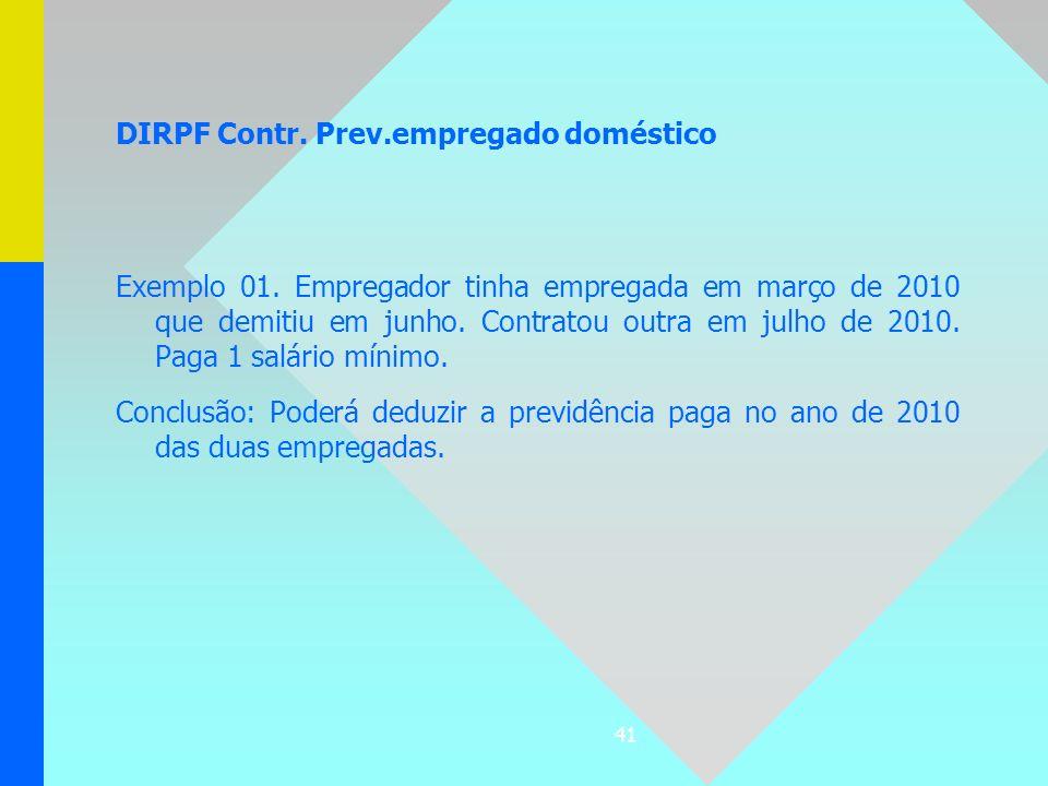 41 DIRPF Contr. Prev.empregado doméstico Exemplo 01. Empregador tinha empregada em março de 2010 que demitiu em junho. Contratou outra em julho de 201