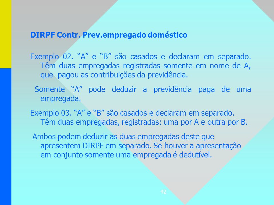 42 DIRPF Contr. Prev.empregado doméstico Exemplo 02. A e B são casados e declaram em separado. Têm duas empregadas registradas somente em nome de A, q