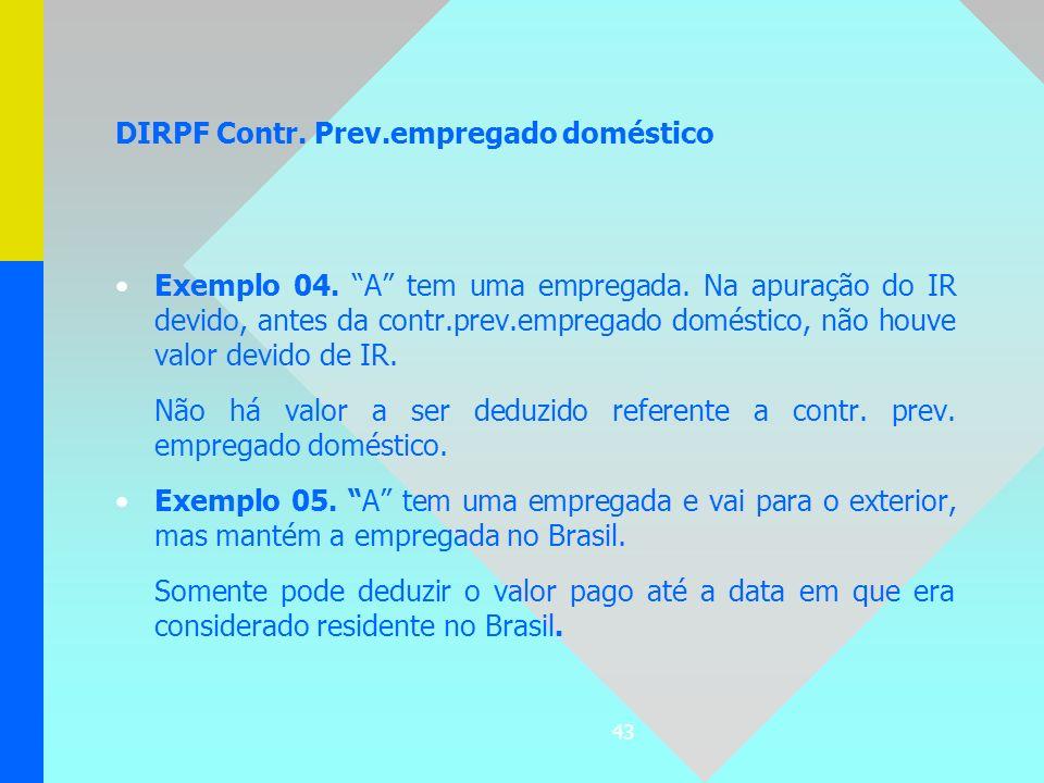 43 DIRPF Contr. Prev.empregado doméstico Exemplo 04. A tem uma empregada. Na apuração do IR devido, antes da contr.prev.empregado doméstico, não houve