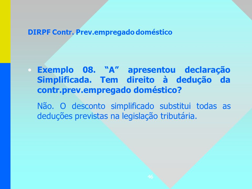 46 DIRPF Contr. Prev.empregado doméstico Exemplo 08. A apresentou declaração Simplificada. Tem direito à dedução da contr.prev.empregado doméstico? Nã
