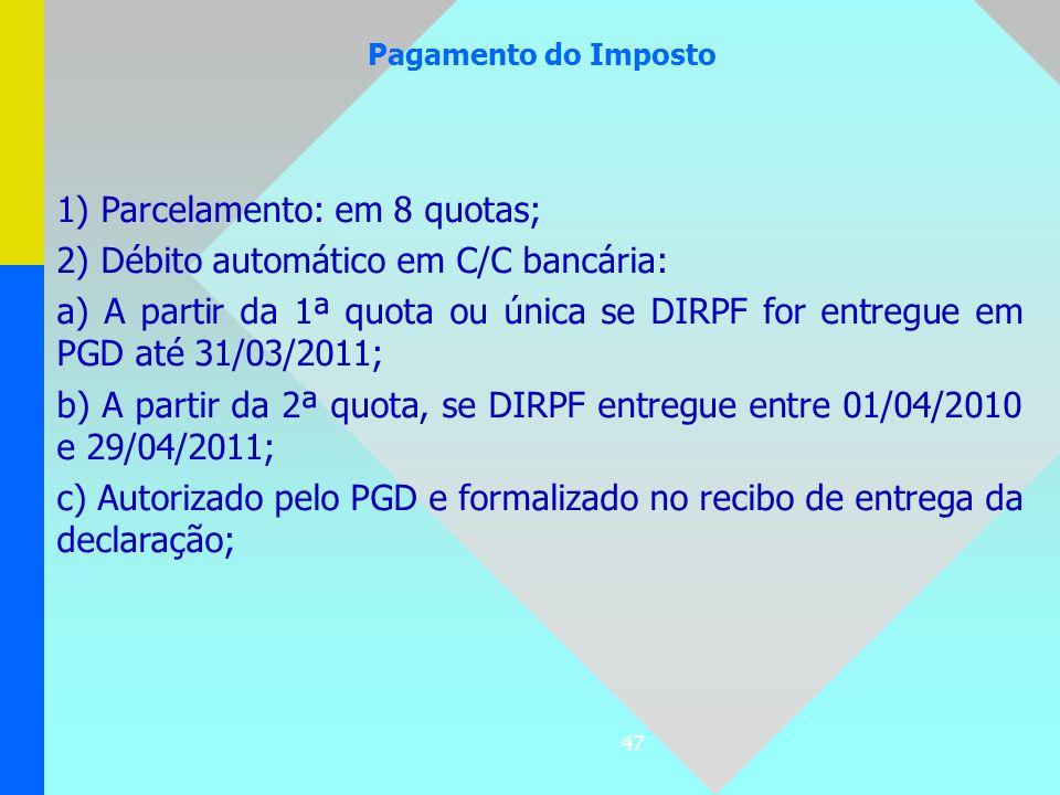 47 Pagamento do Imposto 1) Parcelamento: em 8 quotas; 2) Débito automático em C/C bancária: a) A partir da 1ª quota ou única se DIRPF for entregue em