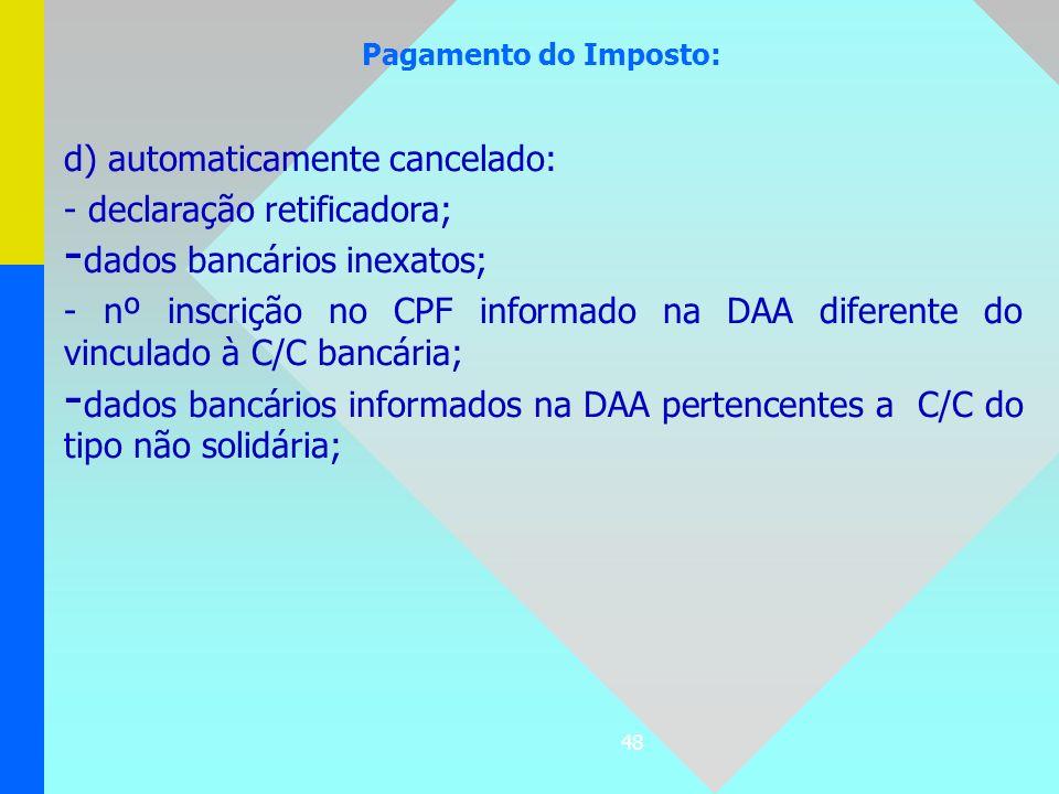 48 Pagamento do Imposto: d) automaticamente cancelado: - declaração retificadora; - dados bancários inexatos; - nº inscrição no CPF informado na DAA d