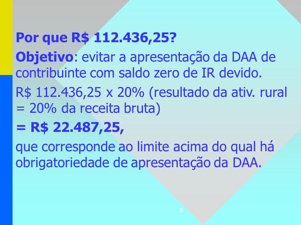 5 Por que R$ 112.436,25? Objetivo: evitar a apresentação da DAA de contribuinte com saldo zero de IR devido. R$ 112.436,25 x 20% (resultado da ativ. r