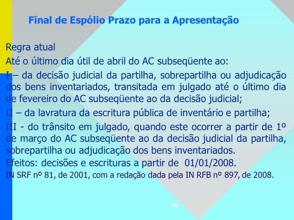 50 Regra atual Até o último dia útil de abril do AC subseqüente ao: I – da decisão judicial da partilha, sobrepartilha ou adjudicação dos bens inventa