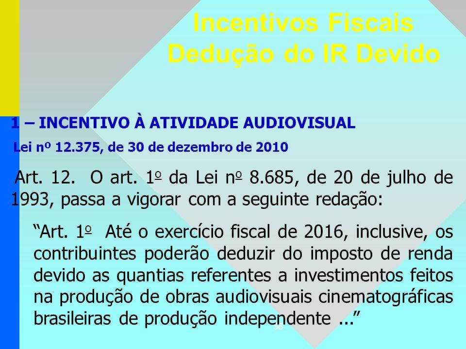 58 Incentivos Fiscais Dedução do IR Devido 1 – INCENTIVO À ATIVIDADE AUDIOVISUAL Lei nº 12.375, de 30 de dezembro de 2010 Art. 12. O art. 1 o da Lei n