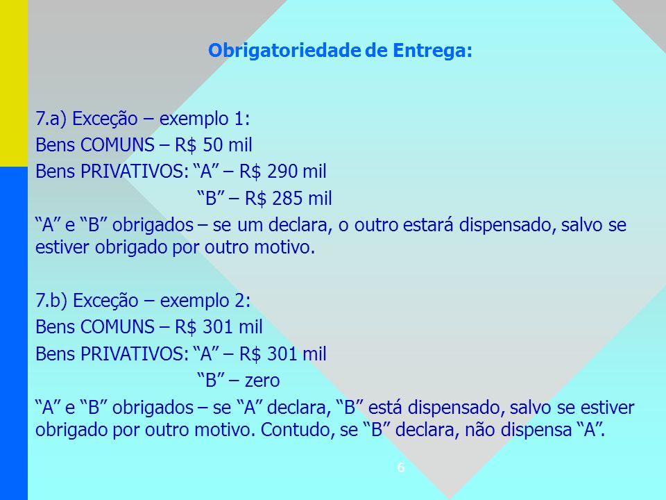 6 Obrigatoriedade de Entrega: 7.a) Exceção – exemplo 1: Bens COMUNS – R$ 50 mil Bens PRIVATIVOS: A – R$ 290 mil B – R$ 285 mil A e B obrigados – se um