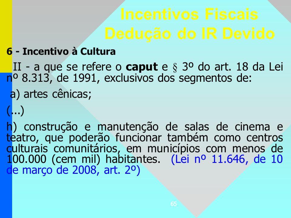 65 6 - Incentivo à Cultura II - a que se refere o caput e § 3º do art. 18 da Lei nº 8.313, de 1991, exclusivos dos segmentos de: a) artes cênicas; (..