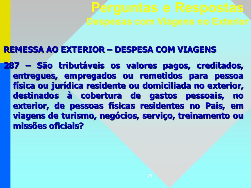 74 REMESSA AO EXTERIOR – DESPESA COM VIAGENS 287 – São tributáveis os valores pagos, creditados, entregues, empregados ou remetidos para pessoa física