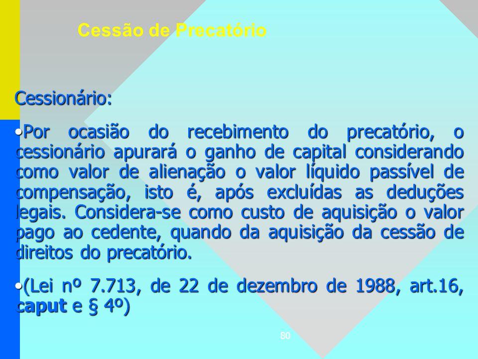 80 Cessionário: Por ocasião do recebimento do precatório, o cessionário apurará o ganho de capital considerando como valor de alienação o valor líquid