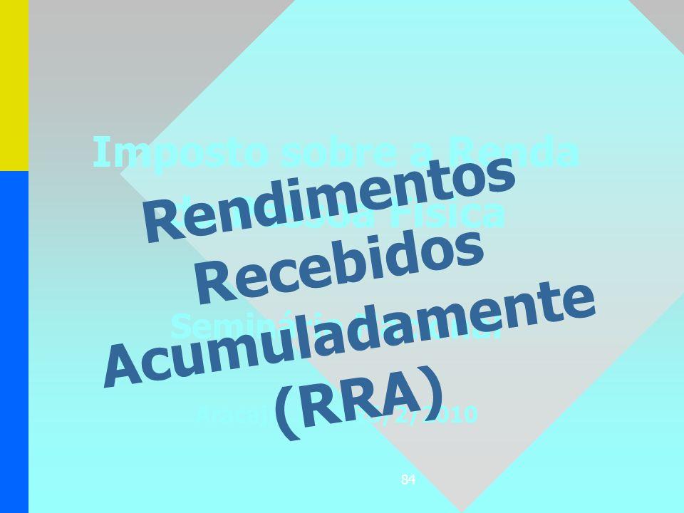 84 Imposto sobre a Renda da Pessoa Física Seminário Nacional Aracaju, 23 a 26/2/2010 Rendimentos Recebidos Acumuladamente (RRA)