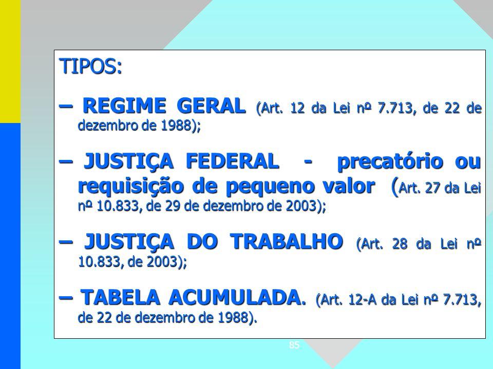 85 TIPOS: – REGIME GERAL (Art. 12 da Lei nº 7.713, de 22 de dezembro de 1988); – JUSTIÇA FEDERAL - precatório ou requisição de pequeno valor ( Art. 27