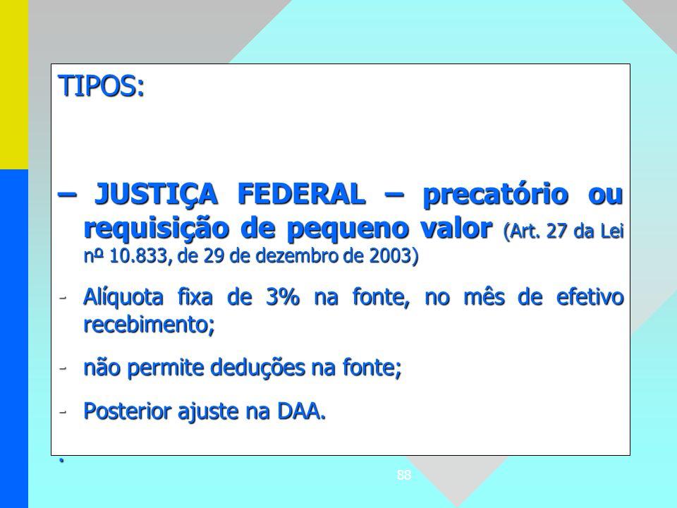 88 TIPOS: – JUSTIÇA FEDERAL – precatório ou requisição de pequeno valor (Art. 27 da Lei nº 10.833, de 29 de dezembro de 2003) -Alíquota fixa de 3% na