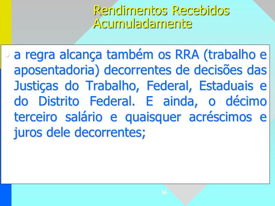96 a regra alcança também os RRA (trabalho e aposentadoria) decorrentes de decisões das Justiças do Trabalho, Federal, Estaduais e do Distrito Federal