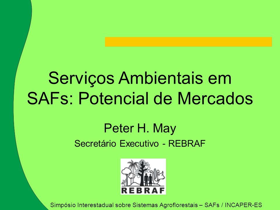 Peter H. May Secretário Executivo - REBRAF Serviços Ambientais em SAFs: Potencial de Mercados Simpósio Interestadual sobre Sistemas Agroflorestais – S