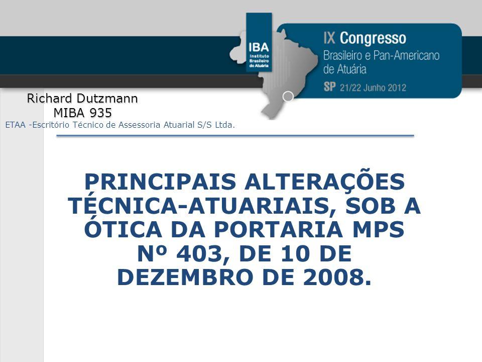 PRINCIPAIS ALTERAÇÕES TÉCNICA-ATUARIAIS, SOB A ÓTICA DA PORTARIA MPS Nº 403, DE 10 DE DEZEMBRO DE 2008. Richard Dutzmann MIBA 935 ETAA -Escritório Téc
