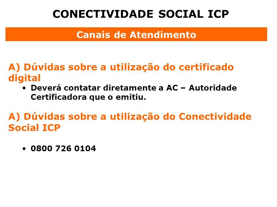 CONECTIVIDADE SOCIAL ICP A) Dúvidas sobre a utilização do certificado digital Deverá contatar diretamente a AC – Autoridade Certificadora que o emitiu