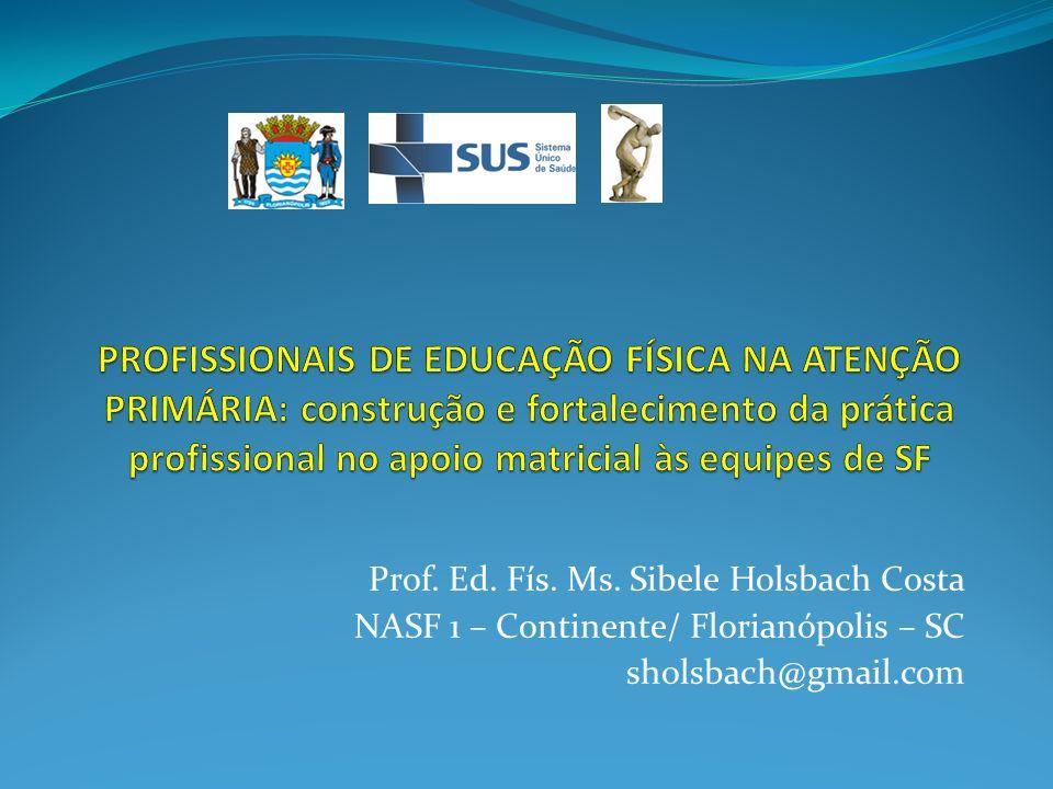 Prof. Ed. Fís. Ms. Sibele Holsbach Costa NASF 1 – Continente/ Florianópolis – SC sholsbach@gmail.com