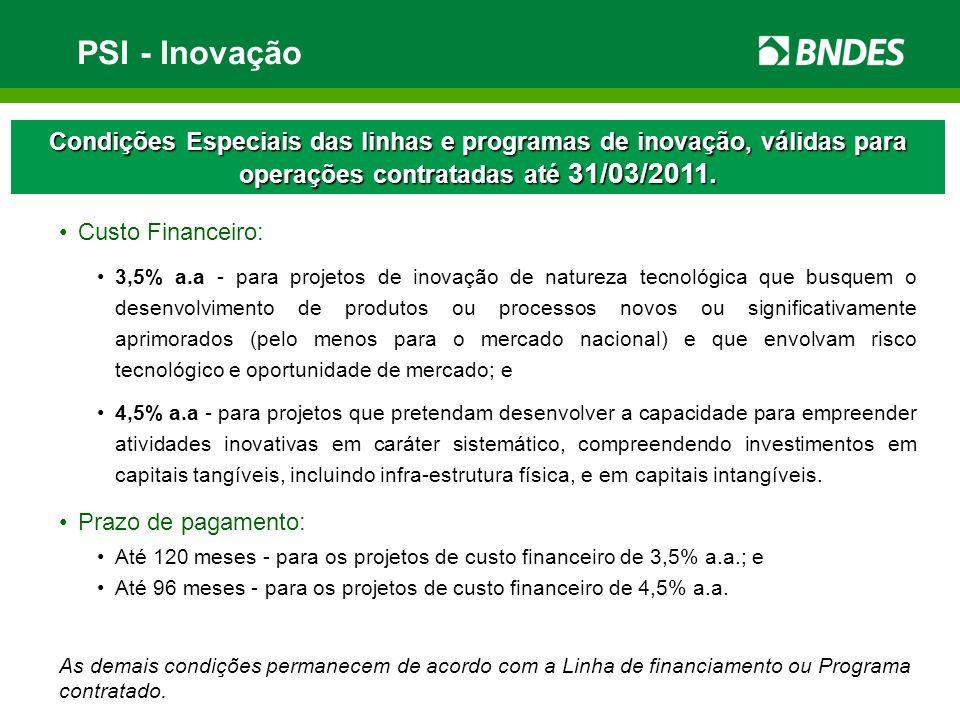 PSI - Inovação Condições Especiais das linhas e programas de inovação, válidas para operações contratadas até 31/03/2011. Custo Financeiro: 3,5% a.a -
