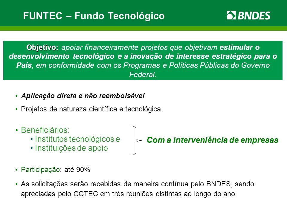 FUNTEC – Fundo Tecnológico Objetivo: Objetivo: apoiar financeiramente projetos que objetivam estimular o desenvolvimento tecnológico e a inovação de i