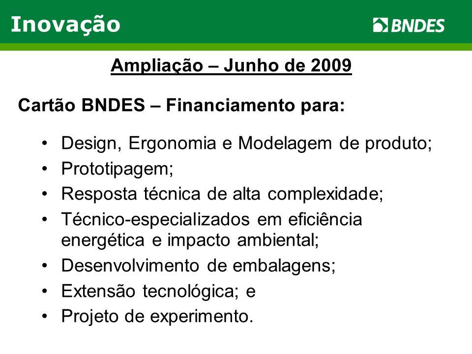 Ampliação – Junho de 2009 Cartão BNDES – Financiamento para: Design, Ergonomia e Modelagem de produto; Prototipagem; Resposta técnica de alta complexidade; Técnico-especializados em eficiência energética e impacto ambiental; Desenvolvimento de embalagens; Extensão tecnológica; e Projeto de experimento.