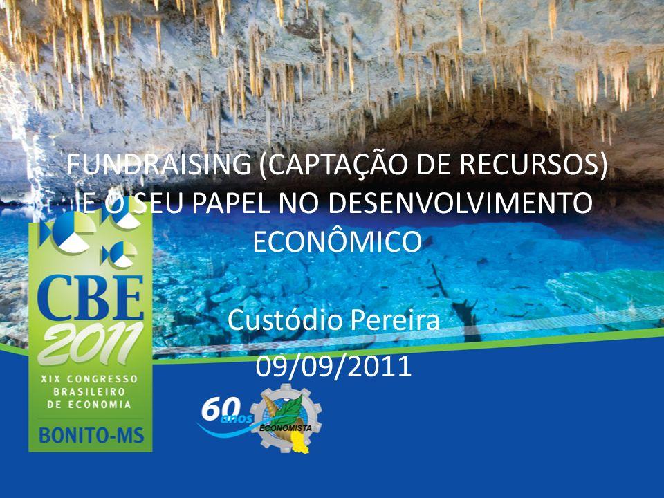 FUNDRAISING (CAPTAÇÃO DE RECURSOS) E O SEU PAPEL NO DESENVOLVIMENTO ECONÔMICO Custódio Pereira 09/09/2011