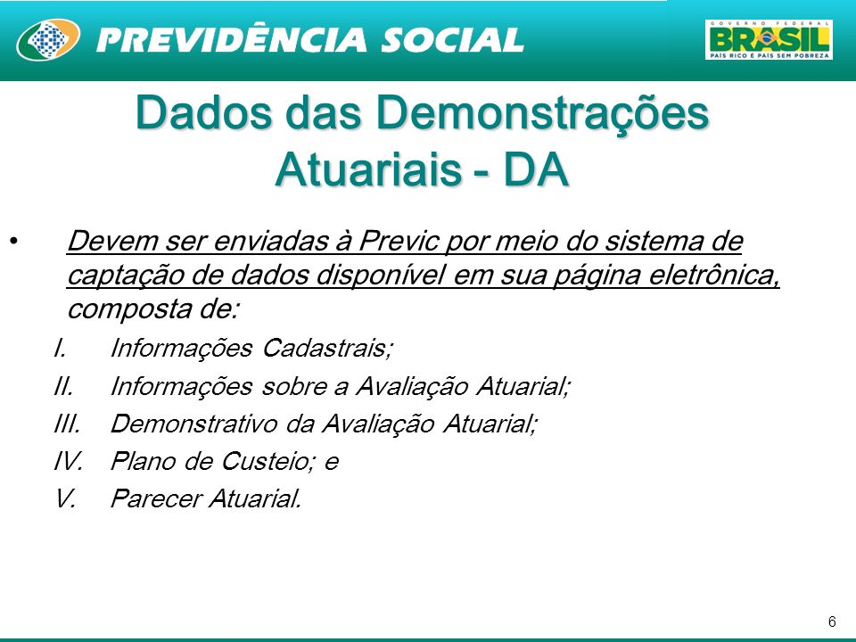 6 Dados das Demonstrações Atuariais - DA Devem ser enviadas à Previc por meio do sistema de captação de dados disponível em sua página eletrônica, com