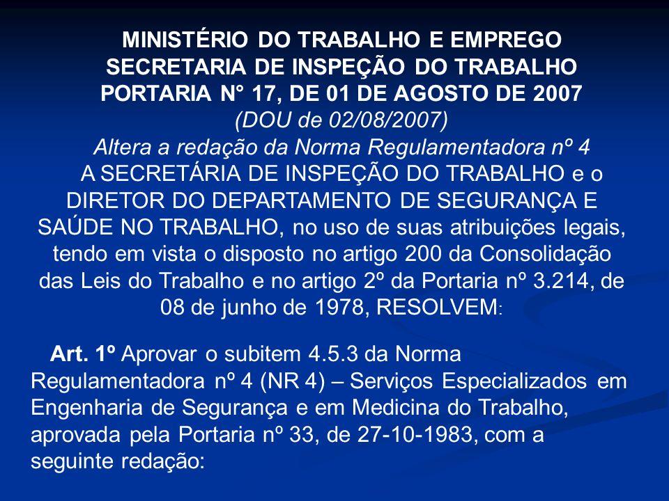 MINISTÉRIO DO TRABALHO E EMPREGO SECRETARIA DE INSPEÇÃO DO TRABALHO PORTARIA N° 17, DE 01 DE AGOSTO DE 2007 (DOU de 02/08/2007) Altera a redação da Norma Regulamentadora nº 4 A SECRETÁRIA DE INSPEÇÃO DO TRABALHO e o DIRETOR DO DEPARTAMENTO DE SEGURANÇA E SAÚDE NO TRABALHO, no uso de suas atribuições legais, tendo em vista o disposto no artigo 200 da Consolidação das Leis do Trabalho e no artigo 2º da Portaria nº 3.214, de 08 de junho de 1978, RESOLVEM : Art.