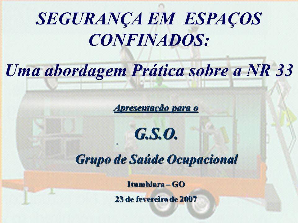 SEGURANÇA EM ESPAÇOS CONFINADOS: Uma abordagem Prática sobre a NR 33 Apresentação para o G.S.O. Grupo de Saúde Ocupacional Itumbiara – GO 23 de fevere