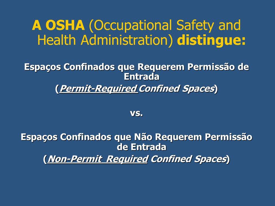 A OSHA (Occupational Safety and Health Administration) distingue: Espaços Confinados que Requerem Permissão de Entrada (Permit-Required Confined Space