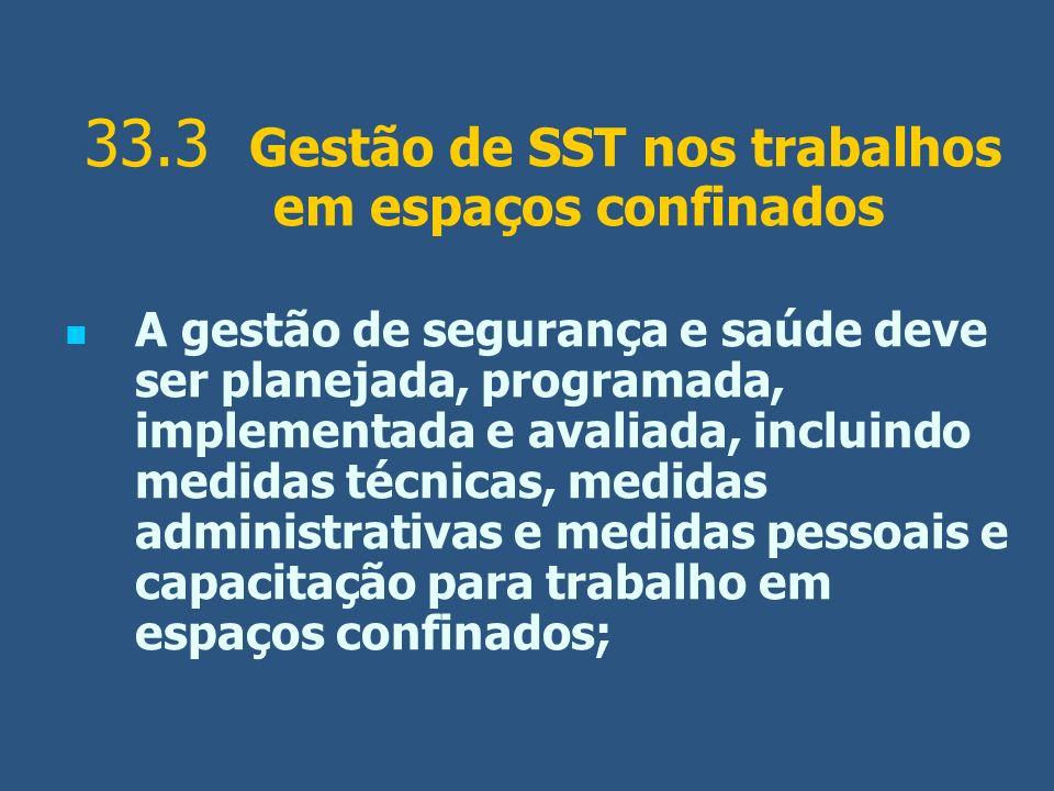 33.3 Gestão de SST nos trabalhos em espaços confinados A gestão de segurança e saúde deve ser planejada, programada, implementada e avaliada, incluind