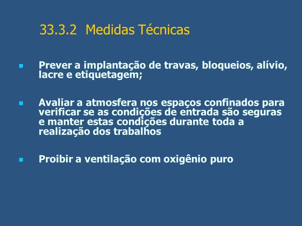 33.3.2 Medidas Técnicas Prever a implantação de travas, bloqueios, alívio, lacre e etiquetagem; Avaliar a atmosfera nos espaços confinados para verifi