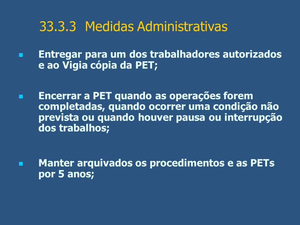 33.3.3 Medidas Administrativas Entregar para um dos trabalhadores autorizados e ao Vigia cópia da PET; Encerrar a PET quando as operações forem comple