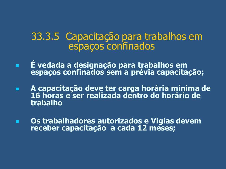 33.3.5 Capacitação para trabalhos em espaços confinados É vedada a designação para trabalhos em espaços confinados sem a prévia capacitação; A capacit