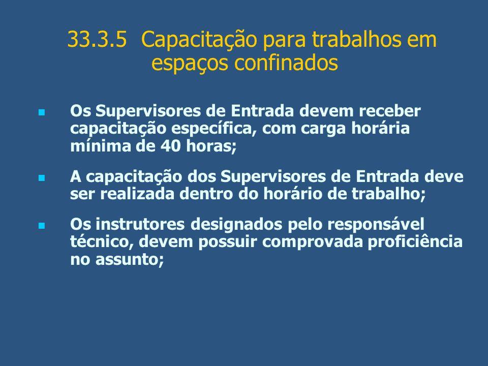 33.3.5 Capacitação para trabalhos em espaços confinados Os Supervisores de Entrada devem receber capacitação específica, com carga horária mínima de 4