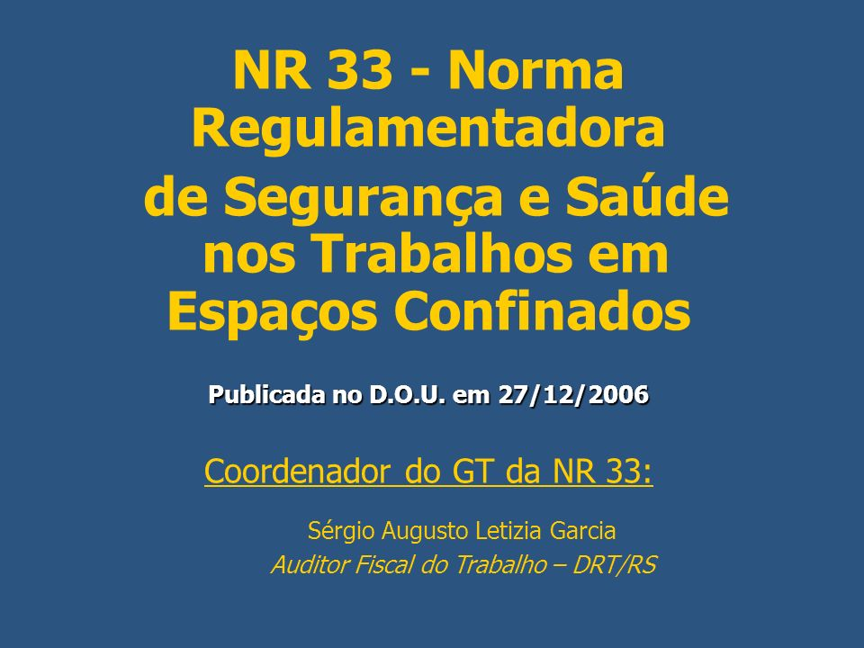 NR 33 - Norma Regulamentadora de Segurança e Saúde nos Trabalhos em Espaços Confinados Publicada no D.O.U. em 27/12/2006 Coordenador do GT da NR 33: S