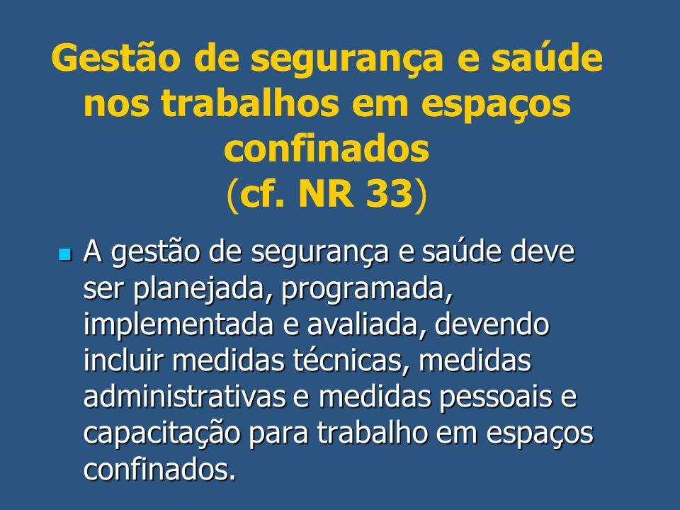 Gestão de segurança e saúde nos trabalhos em espaços confinados (cf. NR 33) A gestão de segurança e saúde deve ser planejada, programada, implementada