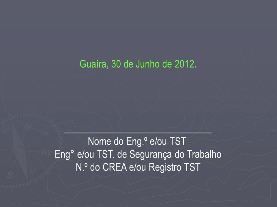 Guaíra, 30 de Junho de 2012.______________________________ Nome do Eng.º e/ou TST Eng° e/ou TST.