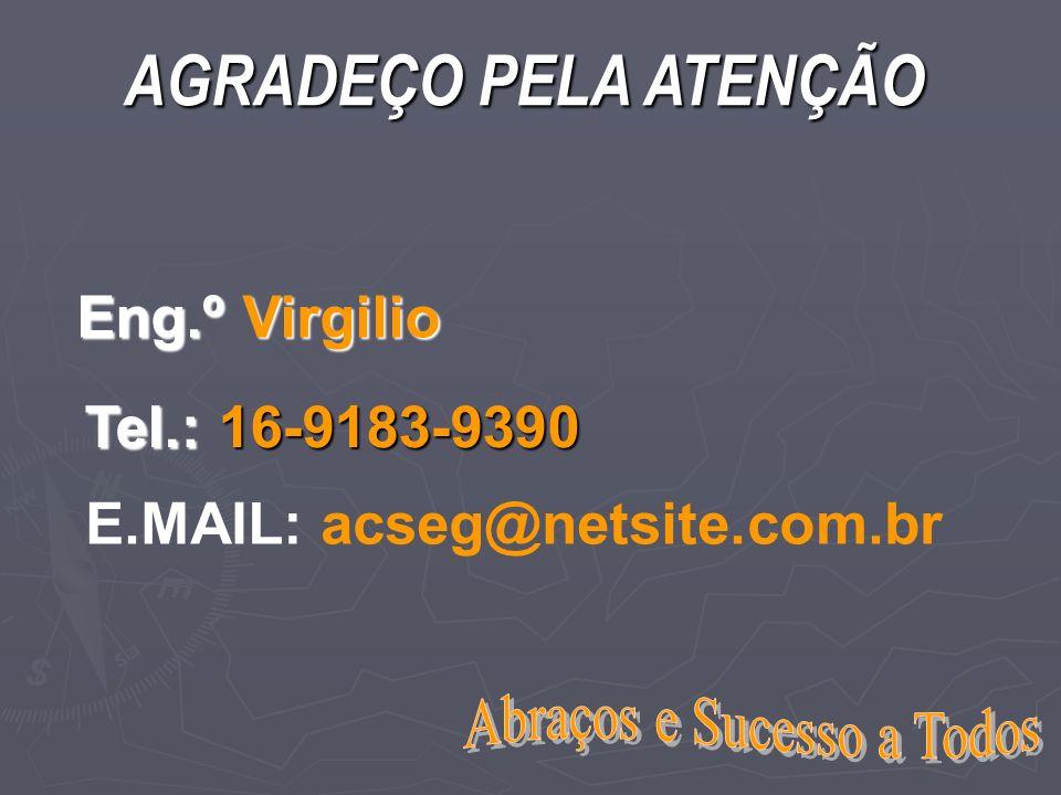 Tel.: 16-9183-9390 E.MAIL: acseg@netsite.com.br Eng.º Virgilio AGRADEÇO PELA ATENÇÃO
