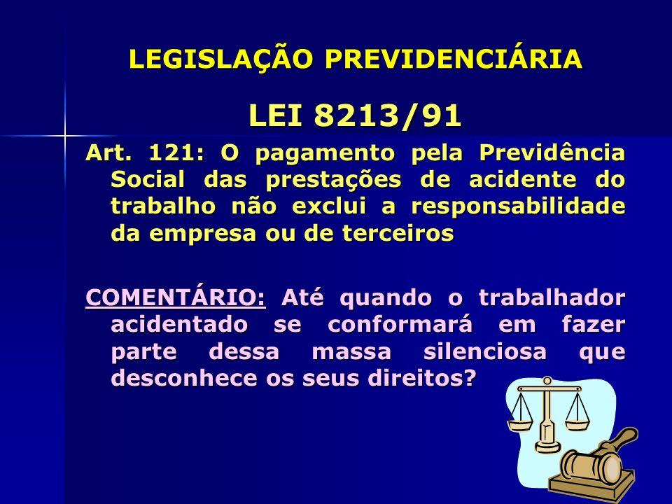 LEGISLAÇÃO PREVIDENCIÁRIA LEI 8213/91 Art. 121: O pagamento pela Previdência Social das prestações de acidente do trabalho não exclui a responsabilida