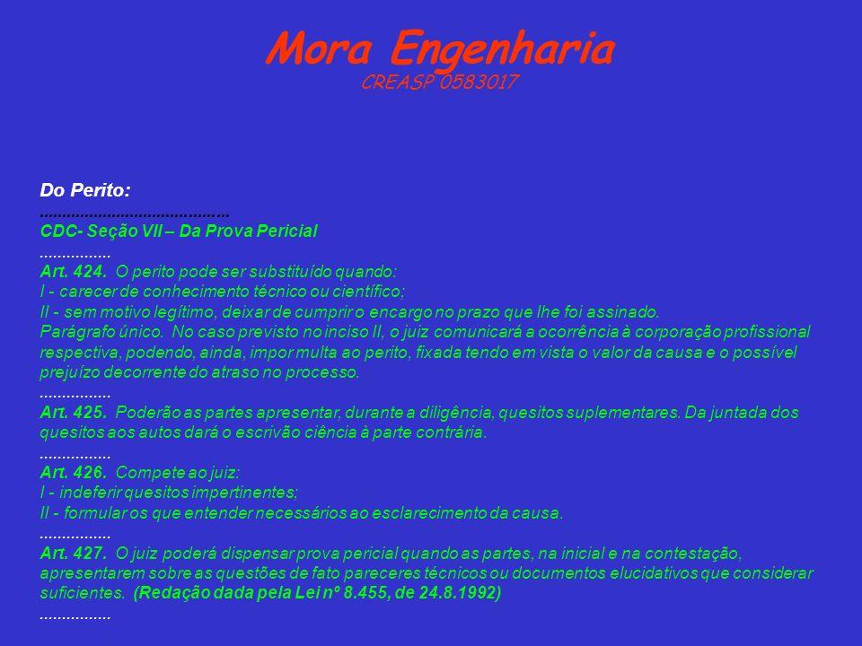 Mora Engenharia CREASP 0583017 Do Perito:.......................................... CDC- Seção VII – Da Prova Pericial................ Art. 424. O per