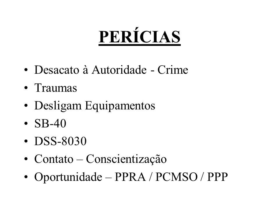 PERÍCIAS Desacato à Autoridade - Crime Traumas Desligam Equipamentos SB-40 DSS-8030 Contato – Conscientização Oportunidade – PPRA / PCMSO / PPP
