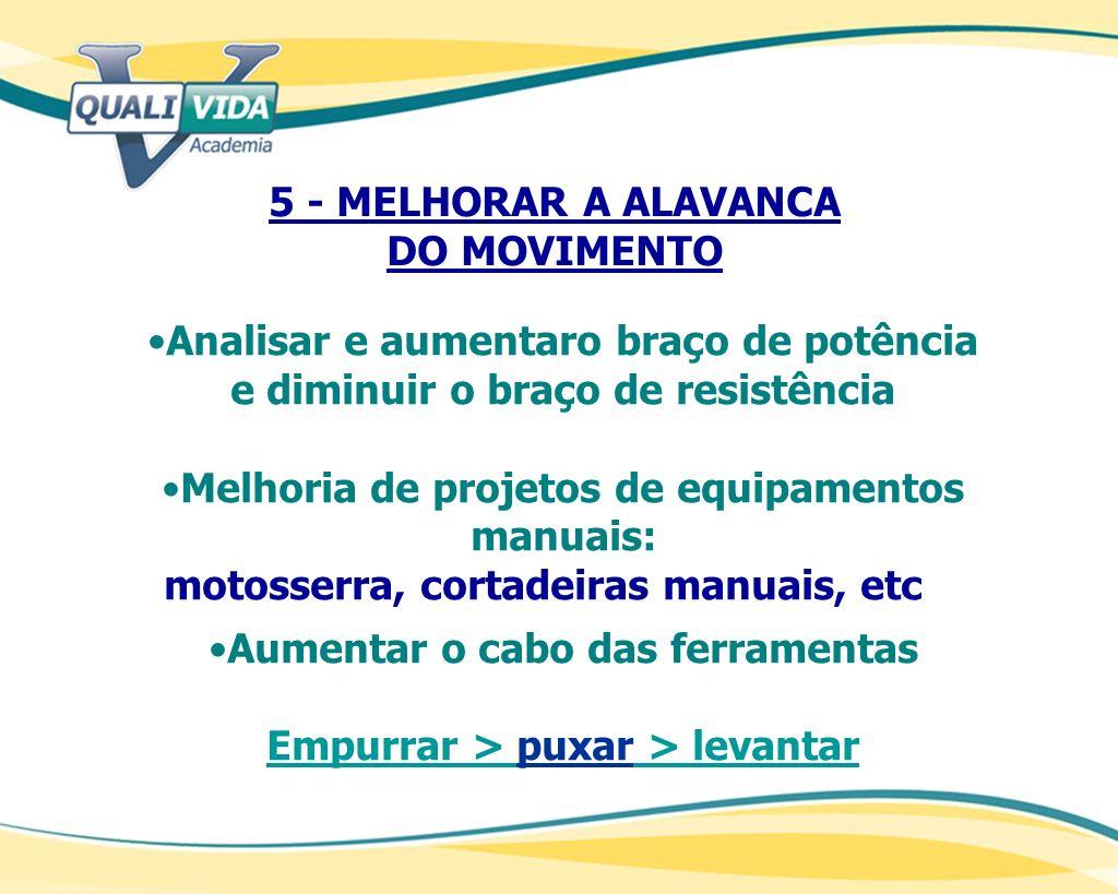 5 - MELHORAR A ALAVANCA DO MOVIMENTO Analisar e aumentaro braço de potência e diminuir o braço de resistência Melhoria de projetos de equipamentos man