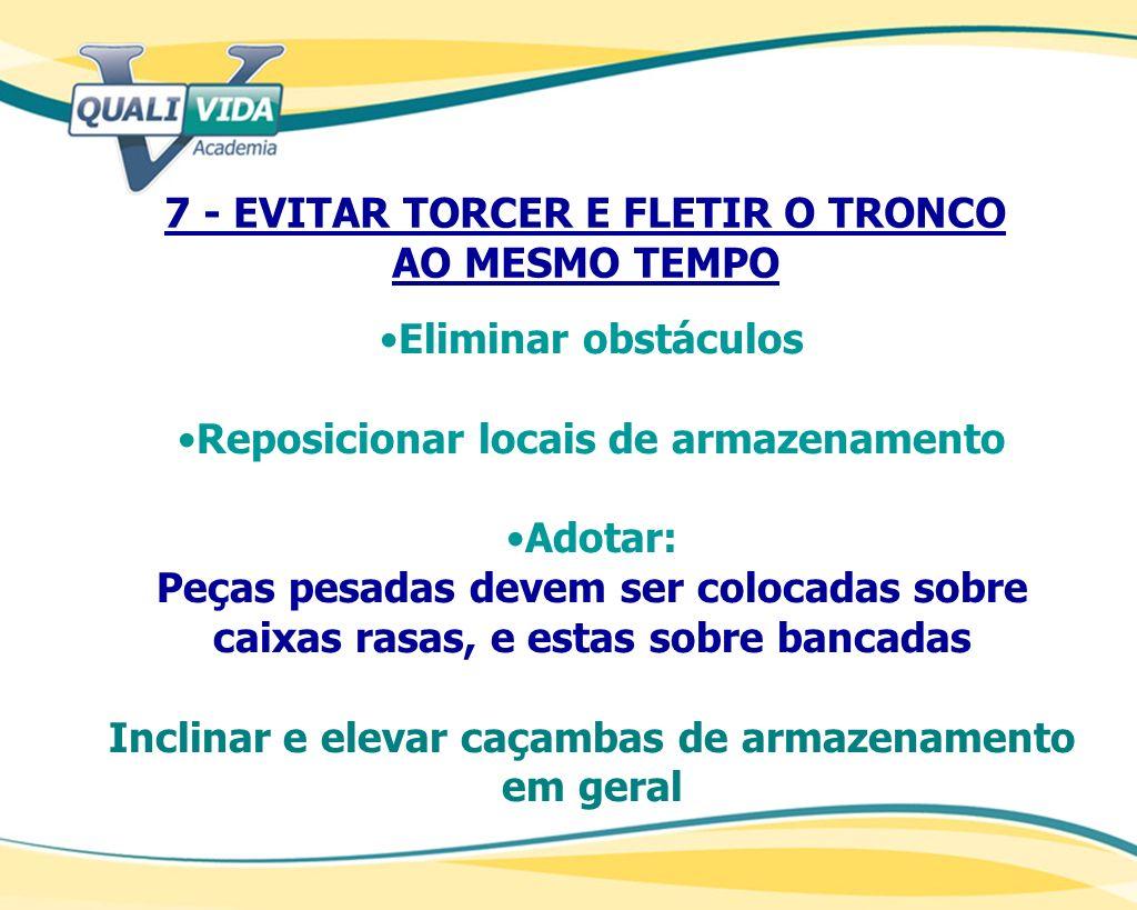 7 - EVITAR TORCER E FLETIR O TRONCO AO MESMO TEMPO Eliminar obstáculos Reposicionar locais de armazenamento Adotar: Peças pesadas devem ser colocadas