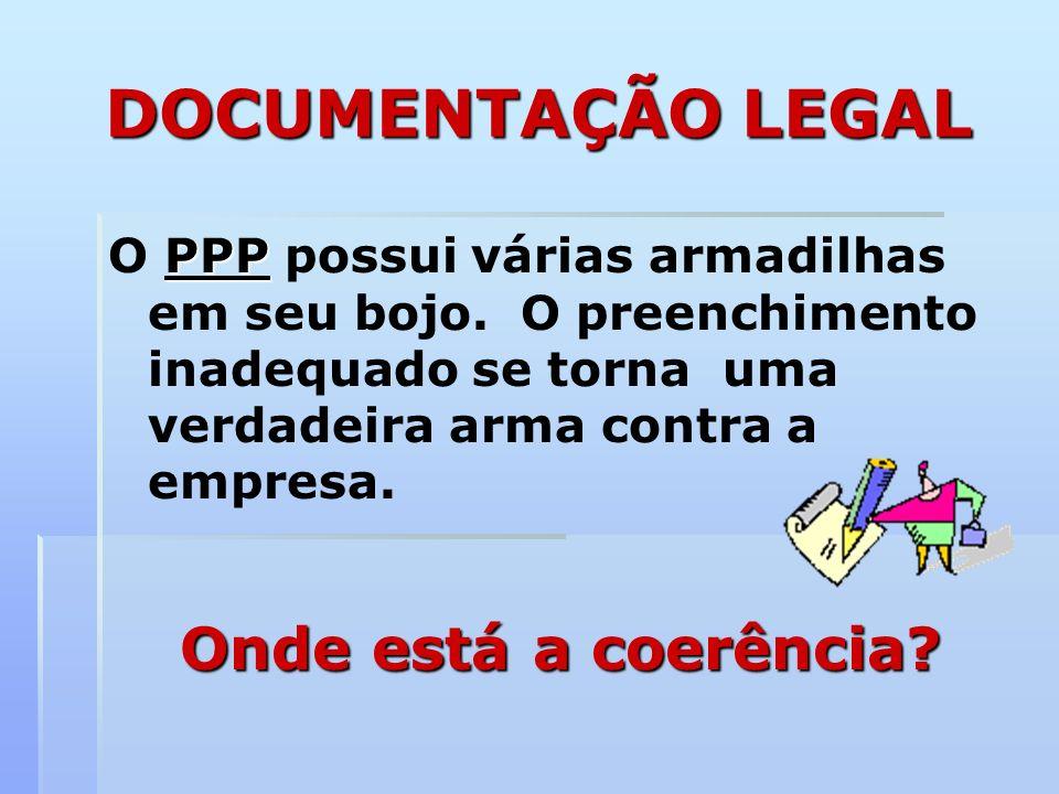 DOCUMENTAÇÃO LEGAL PPP O PPP possui várias armadilhas em seu bojo. O preenchimento inadequado se torna uma verdadeira arma contra a empresa. Onde está