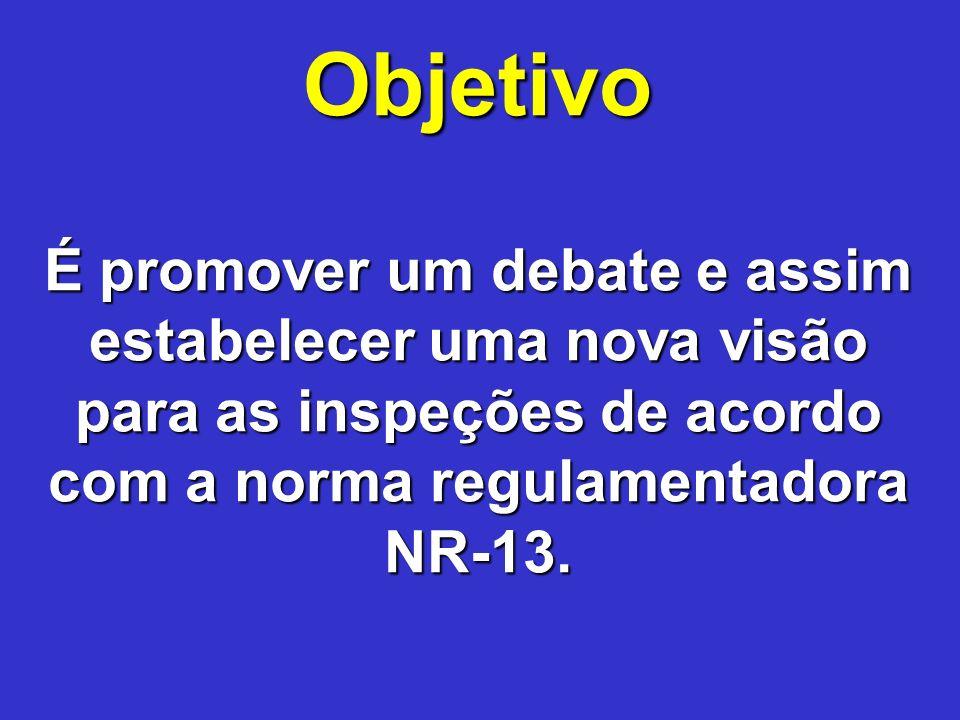 Objetivo É promover um debate e assim estabelecer uma nova visão para as inspeções de acordo com a norma regulamentadora NR-13.