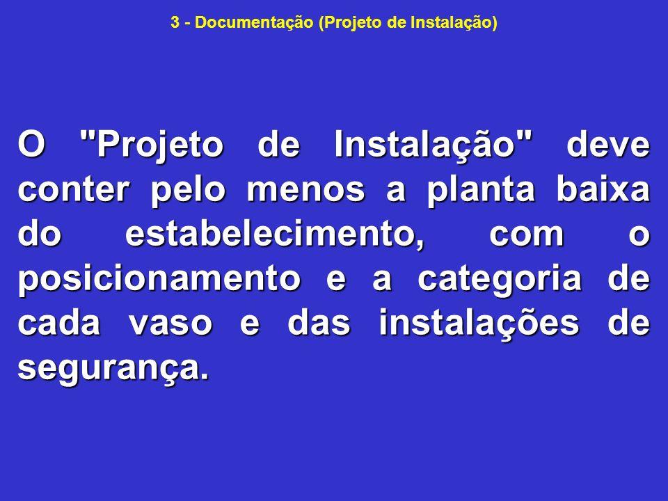 3 - Documentação (Projeto de Instalação) O Projeto de Instalação deve conter pelo menos a planta baixa do estabelecimento, com o posicionamento e a categoria de cada vaso e das instalações de segurança.