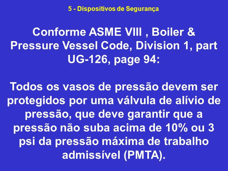 Conforme ASME VIII, Boiler & Pressure Vessel Code, Division 1, part UG-126, page 94: Todos os vasos de pressão devem ser protegidos por uma válvula de alívio de pressão, que deve garantir que a pressão não suba acima de 10% ou 3 psi da pressão máxima de trabalho admissível (PMTA).